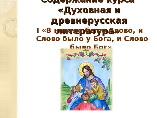 Содержание курса «Духовная и древнерусская литература» I «В начале было Слово, и Слово было у Бога, и Слово было Бог»