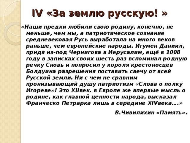 IV «За землю русскую! »   «Наши предки любили свою родину, конечно, не меньше, чем мы, а патриотическое сознание средневековая Русь выработала на много веков раньше, чем европейские народы. Игумен Даниил, придя из-под Чернигова в Иерусалим, ещё в 1008 году в записках своих шесть раз вспоминал родную речку Сновь и попросил у короля крестоносцев Болдуина разрешения поставить свечу от всей Русской земли. Ни с чем не сравним пронизывающий душу патриотизм «Слова о полку Игореве»! Это XII век. в Европе же впервые мысль о родине, как главной ценности народа, высказал Франческо Петрарка лишь в середине XIV века….» В.Чивилихин «Память» .