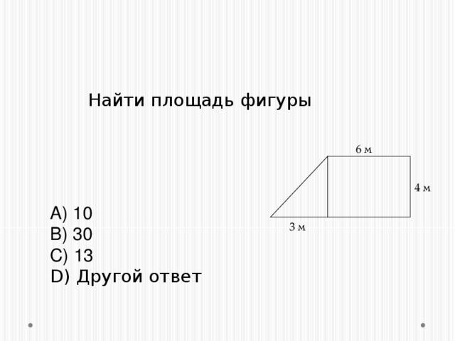Задание №9.    Найти площадь фигуры 6 м 4 м        A) 10 B) 30 C) 13 D) Другой ответ 3 м