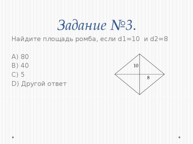 Задание №3 . Найдите площадь ромба, если d1=10 и d2=8 A) 80 B) 40 C) 5 D) Другой ответ 10 8
