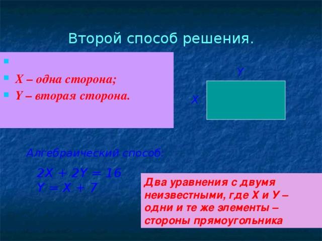 Второй способ решения.  X – одна сторона; Y – вторая сторона.  Y Х Алгебраический способ: 2Х + 2 Y = 16 Y = X + 7 Два уравнения с двумя неизвестными, где Х и У – одни и те же элементы – стороны прямоугольника