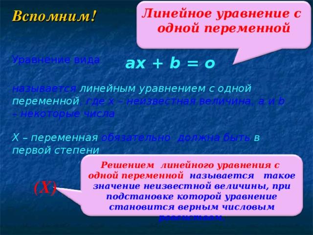 Линейное уравнение с одной переменной Вспомним! Уравнение вида ax + b = o называется линейным уравнением с одной переменной , где х – неизвестная величина, a и b – некоторые числа Х – переменная  обязательно должна быть  в первой степени Решением линейного уравнения с одной переменной называется такое значение неизвестной величины, при подстановке которой уравнение становится верным числовым равенством. (Х)