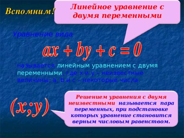 Линейное уравнение с двумя переменными Вспомним! Уравнение вида называется линейным уравнением с двумя переменными , где x и y – неизвестные величины; a , b и c – некоторые числа.  Решением уравнения с двумя неизвестными называется пара переменных, при подстановке которых уравнение становится верным числовым равенством.