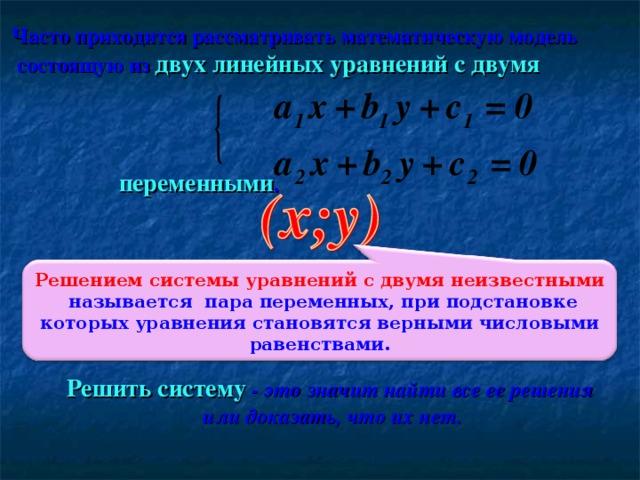 Часто приходится рассматривать математическую модель  состоящую из  двух линейных уравнений с двумя  переменными . Решением системы уравнений с двумя неизвестными называется пара переменных, при подстановке которых уравнения становятся верными числовыми равенствами.  Решить систему  - это значит найти все ее решения  или доказать, что их нет.
