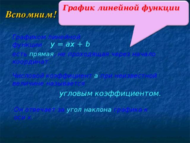 График линейной функции Вспомним! Графиком линейной функции y = ax + b есть прямая , не проходящая через начало координат. Числовой коэффициент а при неизвестной величине называется угловым коэффициентом. Он отвечает за угол наклона графика к оси х.