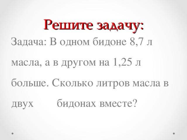 Решите задачу: Задача: В одном бидоне 8,7 л масла, а в другом на 1,25 л больше. Сколько литров масла в двух бидонах вместе?