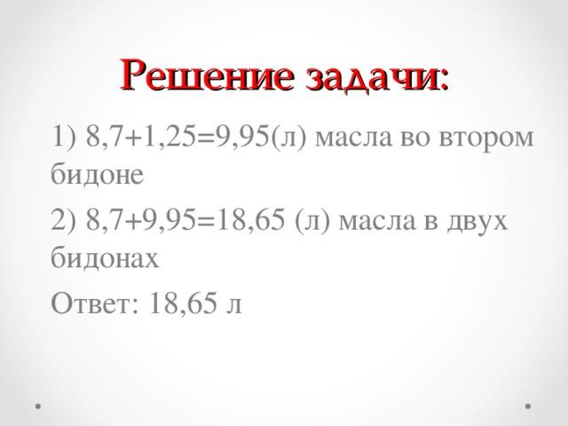 Решение задачи: 1) 8,7+1,25=9,95(л) масла во втором бидоне 2) 8,7+9,95=18,65 (л) масла в двух бидонах Ответ: 18,65 л