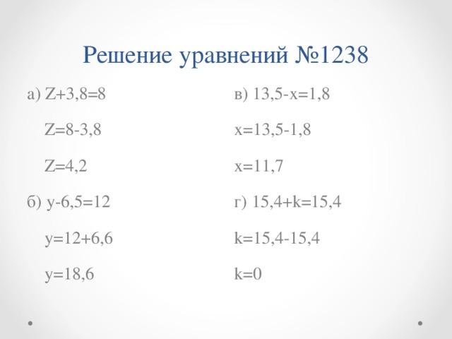 Решение уравнений №1238 а) Z +3,8=8  Z =8-3,8  Z =4,2 б) y -6,5=12  у=12+6,6  у=18,6 в) 13,5-х=1,8 х=13,5-1,8 х=11,7 г) 15,4+ k=15 , 4 k =15,4-15,4 k = 0