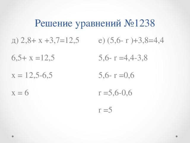 Решение уравнений №1238 д ) 2,8+ х +3,7=12,5 6,5+ х =12,5 х = 12,5-6,5 х = 6 е) (5,6- r )+3,8=4,4 5,6- r =4,4-3,8 5,6- r =0,6 r =5,6-0,6 r  = 5