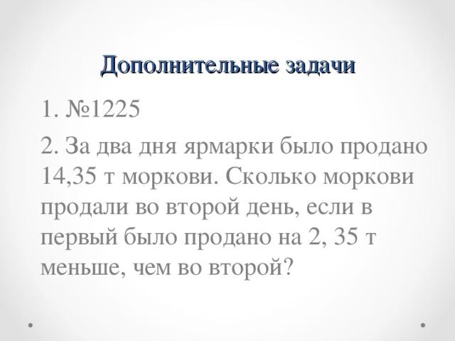 Дополнительные задачи 1. №1225 2. За два дня ярмарки было продано 14,35 т моркови. Сколько моркови продали во второй день, если в первый было продано на 2, 35 т меньше, чем во второй ?