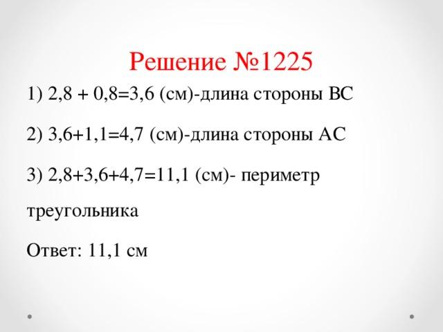 Решение №1225 1) 2,8 + 0,8=3,6 (см)-длина стороны ВС 2) 3,6+1,1=4,7 (см)-длина стороны АС 3) 2,8+3,6+4,7=11,1 (см)- периметр треугольника Ответ: 11,1 см