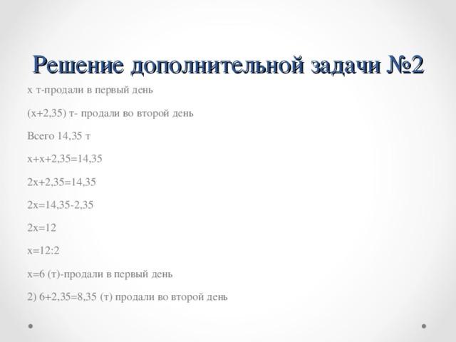 Решение дополнительной задачи №2 х т-продали в первый день (х+2,35) т- продали во второй день Всего 14,35 т х+х+2,35=14,35 2х+2,35=14,35 2х=14,35-2,35 2х=12 х=12:2 х=6 (т)-продали в первый день 2) 6+2,35=8,35 (т) продали во второй день