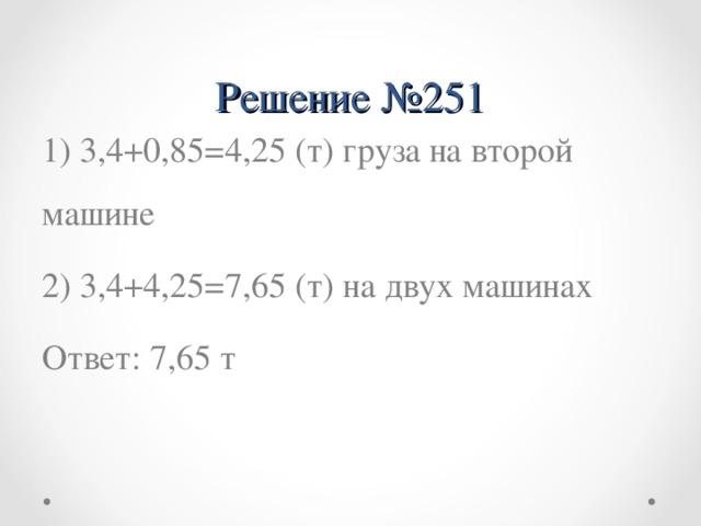 Решение №251 1) 3,4+0,85=4,25 (т) груза на второй машине 2) 3,4+4,25=7,65 (т) на двух машинах Ответ: 7,65 т