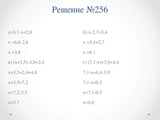 Решение №256   б) х-2,7=3,4 х =3,4+2,7 х =6,1 г) (7,1-х)+3,9=4,4 7,1-х=4,4-3,9 7,1-х=0,5 х=7,1-0,5 х=6,6 а) 6,7-х=2,8 х =6,6-2,8 х =3,8 в) (х+3,5)-4,8=2,4 х+3,5=2,4+4,8 х+3,5=7,2 х=7,2-3,5 х=3,7