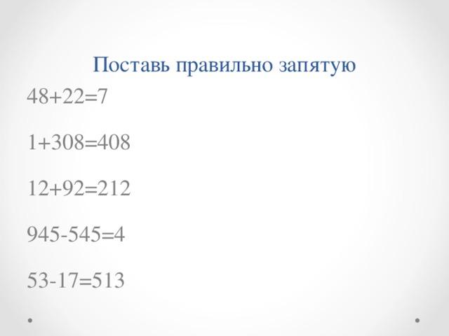 Поставь правильно запятую 48+22=7 1+308=408 12+92=212 945-545=4 53-17=513