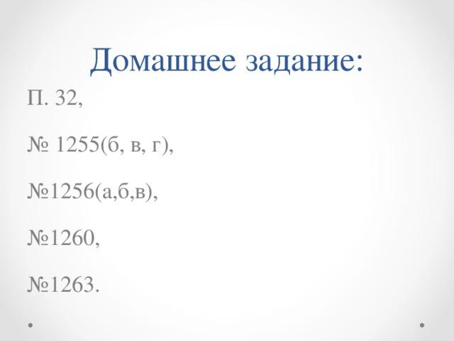 Домашнее задание: П. 32, № 1255(б, в, г), № 1256(а,б,в), № 1260, № 1263.