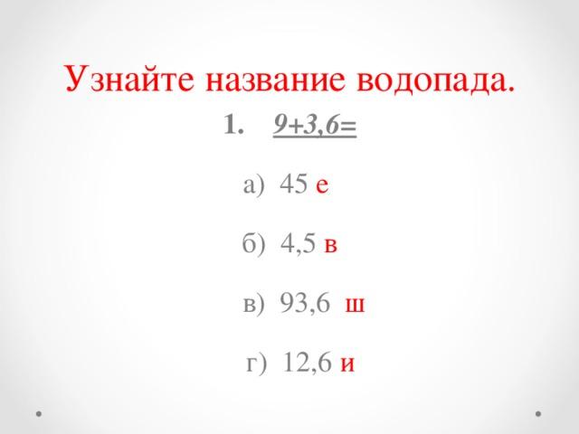 Узнайте название водопада. 1. 9+3,6= а) 45 е б) 4,5 в  в) 93,6 ш  г) 12,6 и