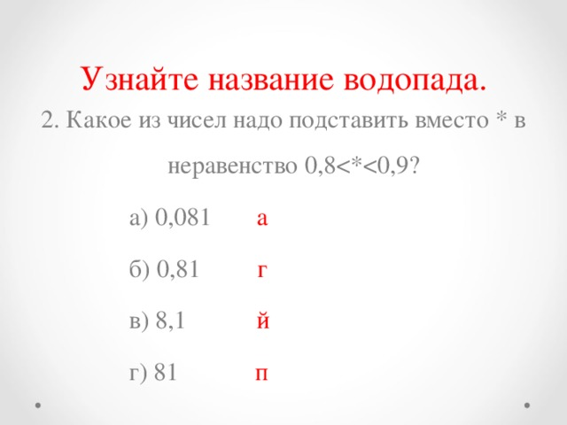 Узнайте название водопада. 2. Какое из чисел надо подставить вместо * в неравенство 0,8  а) 0,081  а  б) 0,81  г  в) 8,1 й  г) 81 п