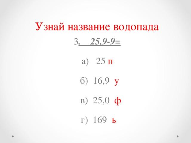 Узнай название водопада 3 . 25,9-9= а) 25 п  б) 16,9 у  в) 25,0 ф  г) 169 ь