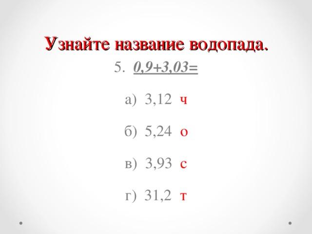 Узнайте название водопада. 5. 0,9+3,03= а) 3,12 ч б) 5,24 о в) 3,93 с г) 31,2 т