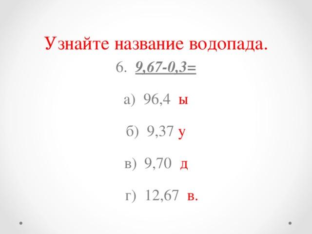 Узнайте название водопада. 6. 9,67-0,3= а) 96,4 ы б) 9,37 у в) 9,70 д  г) 12,67 в.