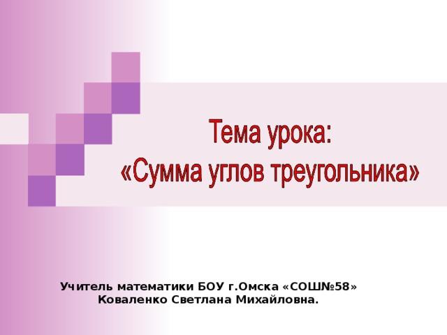 Учитель математики БОУ г.Омска «СОШ№58» Коваленко Светлана Михайловна.