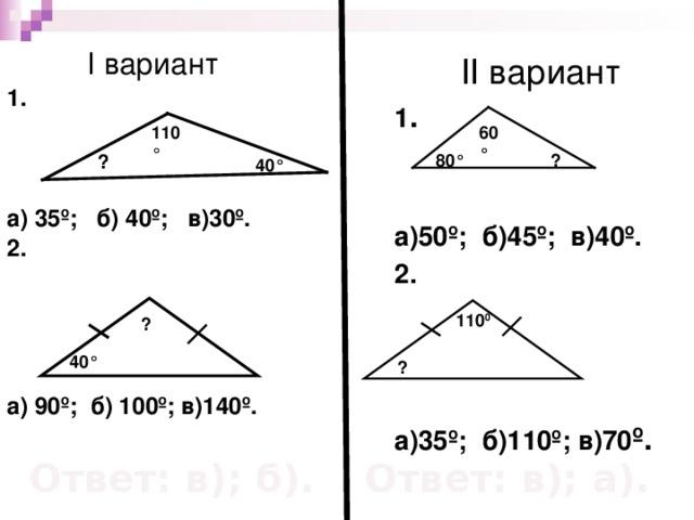 I вариант 1.     а) 35º; б) 40º; в)30º. 2.   а) 90º; б) 100º; в) 140 º.  II вариант 1 .  а)50º; б)45º; в)40º. 2.    а) 35 º; б)110º; в) 70 º.   110 ° 60 ° ? ? 80 ° 40 ° 110 0 ? 40 ° ? Ответ: в); б). Ответ: в); а).