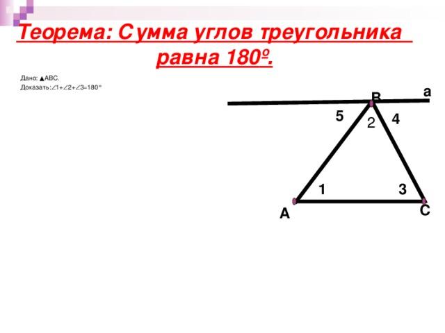 Теорема: Сумма углов треугольника равна 180 º . Дано: ▲АВС. Доказать:  1+  2+  3=180 ° а B 5 4 2 1 3 C A