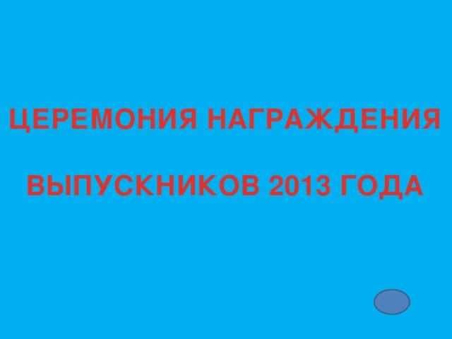 ЦЕРЕМОНИЯ НАГРАЖДЕНИЯ  ВЫПУСКНИКОВ 2013 ГОДА