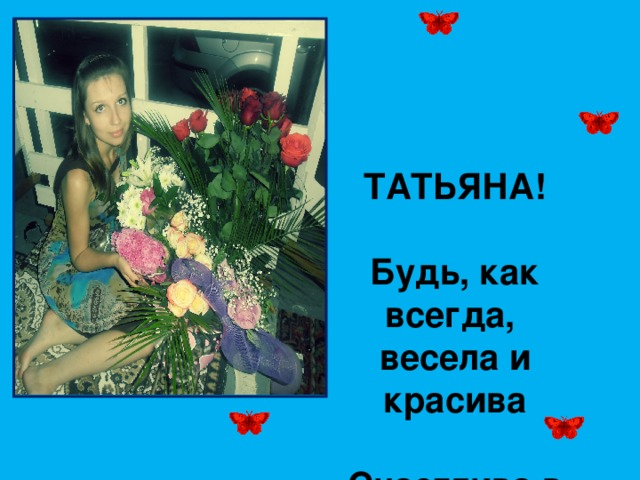 ТАТЬЯНА!  Будь, как всегда, весела и красива Счастлива в личном, здорова, мила! Смейся, влюбляйся, цвети всем на диво Пусть только светлыми будут дела!