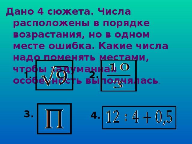 Дано 4 сюжета. Числа расположены в порядке возрастания, но в одном месте ошибка. Какие числа надо поменять местами, чтобы задуманная особенность выполнялась . 2. 1. 3. 4.