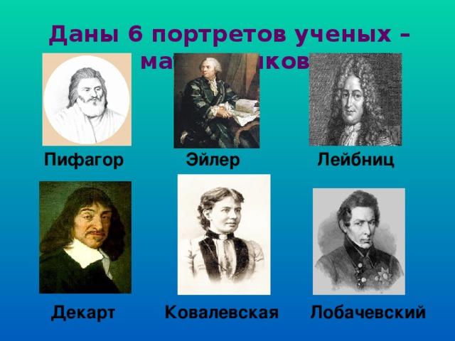 Даны 6 портретов ученых – математиков. Пифагор Эйлер Лейбниц Декарт Ковалевская Лобачевский