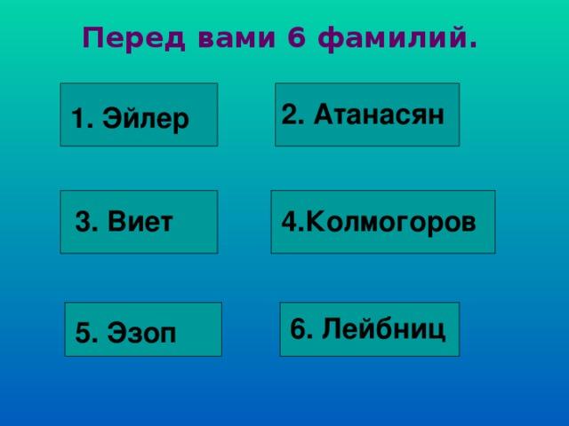 Перед вами 6 фамилий. 2. Атанасян 1. Эйлер 3. Виет 4.Колмогоров 6. Лейбниц 5. Эзоп