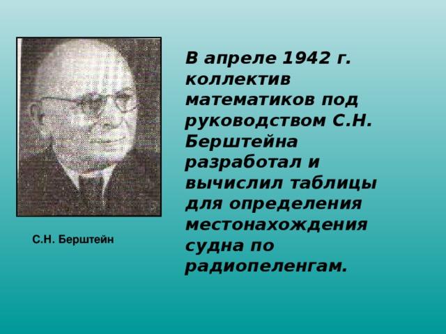 В апреле 1942 г. коллектив математиков под руководством С.Н. Берштейна разработал и вычислил таблицы для определения местонахождения судна по радиопеленгам. С.Н. Берштейн