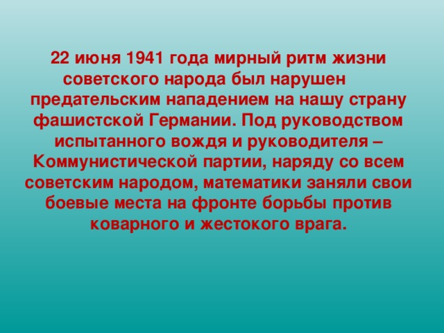22 июня 1941 года мирный ритм жизни советского народа был нарушен  предательским нападением на нашу страну фашистской Германии. Под руководством испытанного вождя и руководителя – Коммунистической партии, наряду со всем советским народом, математики заняли свои боевые места на фронте борьбы против коварного и жестокого врага.