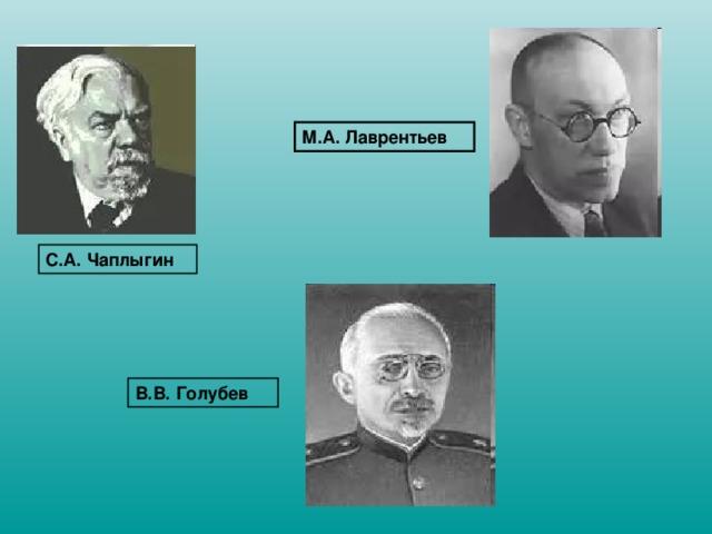 М.А. Лаврентьев С.А. Чаплыгин В.В. Голубев