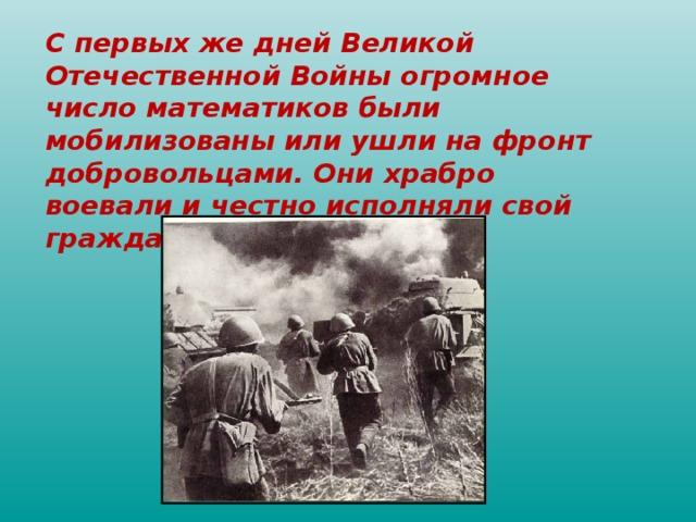 C первых же дней Великой Отечественной Войны огромное число математиков были мобилизованы или ушли на фронт добровольцами. Они храбро воевали и честно исполняли свой гражданский долг.