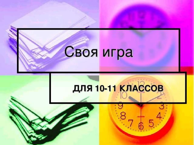 Своя игра ДЛЯ 10-11 КЛАССОВ