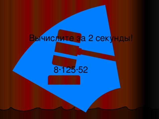 Вычислите за 2 секунды! 8·125·52