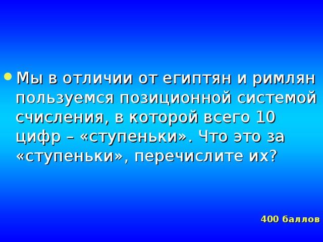 Мы в отличии от египтян и римлян пользуемся позиционной системой счисления, в которой всего 10 цифр – «ступеньки». Что это за «ступеньки», перечислите их?