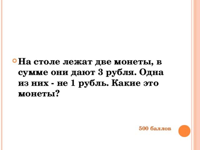 На столе лежат две монеты, в сумме они дают 3 рубля. Одна из них - не 1 рубль. Какие это монеты?