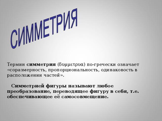 Термин симметрия (δυμμετρυα) по-гречески означает «соразмерность, пропорциональность, одинаковость в расположении частей».  Симметрией фигуры называют любое преобразование, переводящее фигуру в себя, т.е. обеспечивающее её самосовмещение.