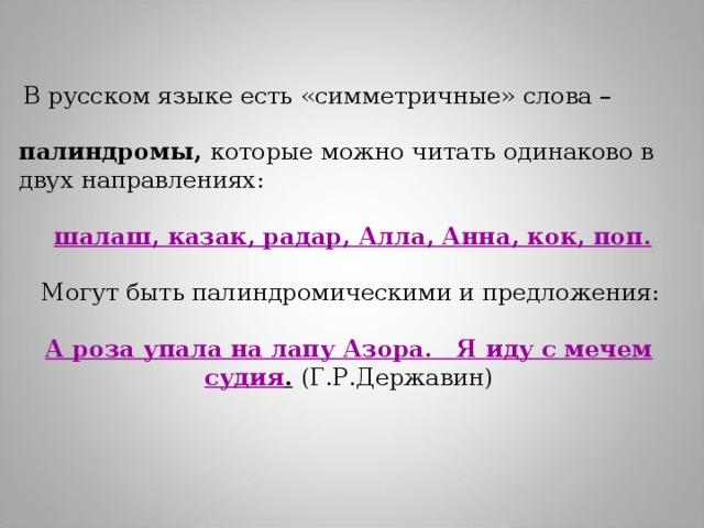 В русском языке есть «симметричные» слова – палиндромы, которые можно читать одинаково в двух направлениях:  шалаш, казак, радар, Алла, Анна, кок, поп.   Могут быть палиндромическими и предложения:   А роза упала на лапу Азора. Я иду с мечем судия .  (Г.Р.Державин)