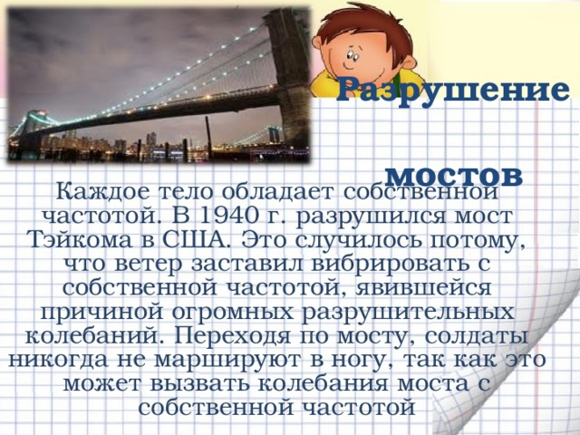 Разрушение  мостов Каждое тело обладает собственной частотой. В 1940 г. разрушился мост Тэйкома в США. Это случилось потому, что ветер заставил вибрировать с собственной частотой, явившейся причиной огромных разрушительных колебаний. Переходя по мосту, солдаты никогда не маршируют в ногу, так как это может вызвать колебания моста с собственной частотой