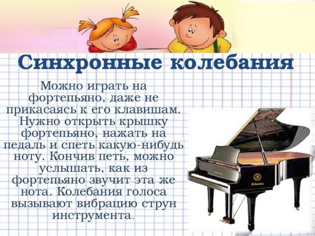 Синхронные  колебания Можно играть на фортепьяно, даже не прикасаясь к его клавишам. Нужно открыть крышку фортепьяно, нажать на педаль и спеть какую-нибудь ноту. Кончив петь, можно услышать, как из фортепьяно звучит эта же нота. Колебания голоса вызывают вибрацию струн инструмента .