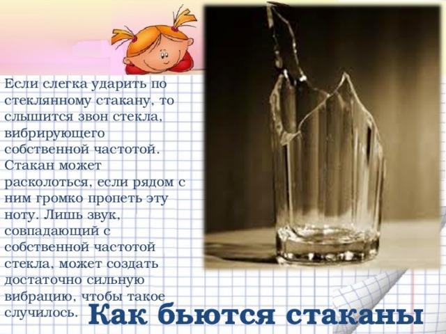 Если слегка ударить по стеклянному стакану, то слышится звон стекла, вибрирующего собственной частотой. Стакан может расколоться, если рядом с ним громко пропеть эту ноту. Лишь звук, совпадающий с собственной частотой стекла, может создать достаточно сильную вибрацию, чтобы такое случилось. Как бьются стаканы
