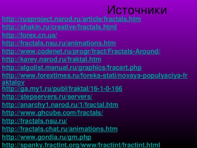 Источники http://rusproject.narod.ru/article/fractals.htm http://shakin.ru/creative/fractals.html http://forex.cn.ua/ http://fractals.nsu.ru/animations.htm http://www.codenet.ru/progr/fract/Fractals-Around/ http://karev.narod.ru/fraktal.htm http://algolist.manual.ru/graphics/fracart.php http://www.forextimes.ru/foreks-stati/novaya-populyaciya-fraktalov http://ga.my1.ru/publ/fraktal/16-1-0-166 http://stepservers.ru/servers/ http://anarchy1.narod.ru/1/fractal.htm http://www.ghcube.com/fractals/ http://fractals.nsu.ru/ http://fractals.chat.ru/animations.htm http://www.gordia.ru/gm.php http://spanky.fractint.org/www/fractint/fractint.html .