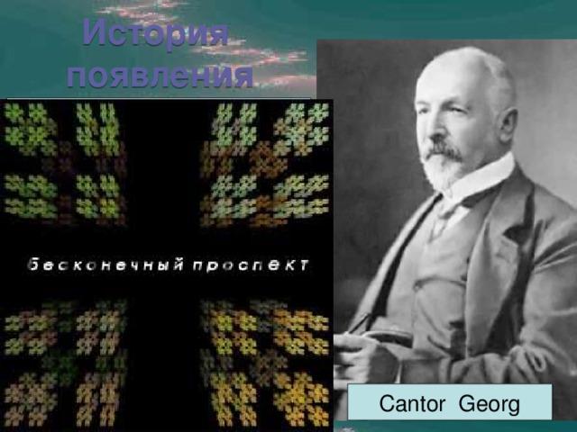 История  появления Первые идеи фрактальной геометрии возникли в 19 веке. Кантор с помощью простой рекурсивной (повторяющейся) процедуры превратил линию в набор несвязанных точек (так называемая Пыль Кантора). Он брал линию и удалял центральную треть и после этого повторял то же самое с оставшимися отрезками. Сantor Georg