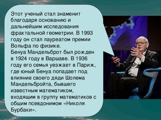 Этот ученый стал знаменит благодаря основанию и дальнейшим исследования фрактальной геометрии. В 1993 году он стал лауреатом премии Вольфа по физике.  Бенуа Мандельброт был рожден в 1924 году в Варшаве. В 1936 году его семья уезжает в Париж, где юный Бенуа попадает под влияние своего дяди Шолема Мандельбройта, бывшего известным математиком, входящим в группу математиков с общим псевдонимом «Николя Бурбаки».