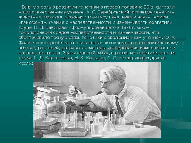 Видную роль в развитии генетики в первой половине 20 в. сыграли наши отечественные учёные. А. С. Серебровский, исследуя генетику животных, показал сложную структуру гена, ввел в науку термин «генофонд». Учение о наследственности и изменчивости обогатили труды Н. И. Вавилова, сформулировавшего в 1920г. закон гомологических рядов наследственности и изменчивости, что обеспечивало тесную связь генетики с эволюционным учением. Ю. А. Филипченко провёл многочисленные эксперименты по генетическому анализу растений, разработал методы исследования изменчивости и наследственности. Значительный вклад в развитие генетики внесли также Г. Д. Карпеченко, Н. К. Кольцов, С. С. Четвериков и другие исследователи.